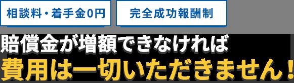 相談料・着手金0円、完全成功報酬制/賠償金が増額できなければ費用は一切いただきません!